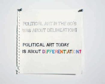 Political Art in the 60's was about Delineation Political Art is Today is About Differentiation